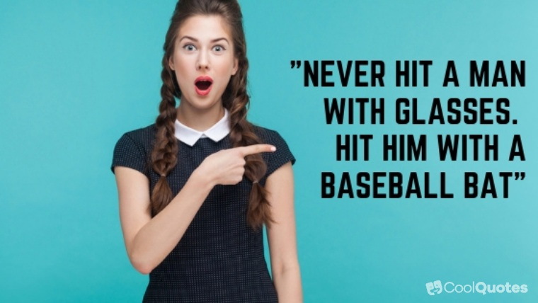 """Dark Humor Quotes - """"Never hit a man with glasses. Hit him with a baseball bat"""""""