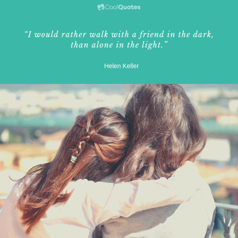 """Friend Quotes - """"I would rather walk with a friend in the dark, than alone in the light."""""""