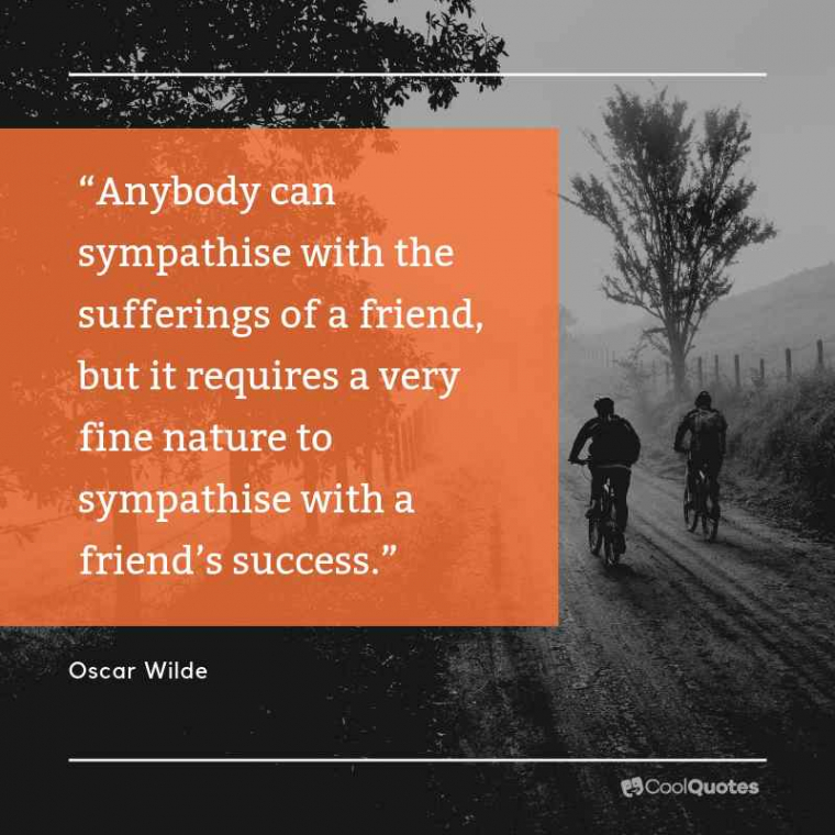 """Friend Quotes - """"Anybody can sympathise with the sufferings of a friend, but it requires a very fine nature to sympathise with a friend's success."""""""