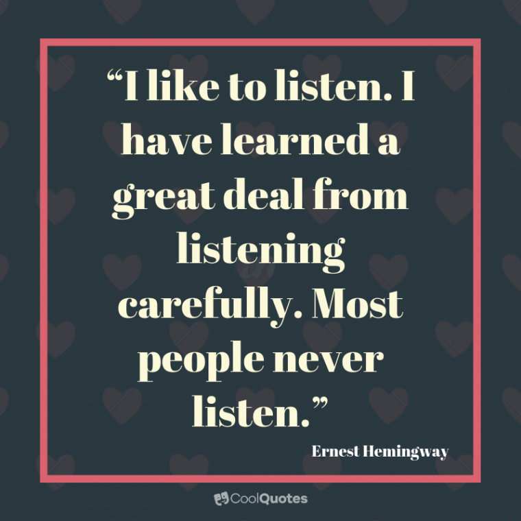 """Friend Quotes - """"I like to listen. I have learned a great deal from listening carefully. Most people never listen."""""""