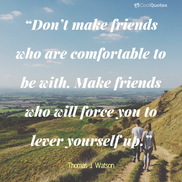 """Friend Quotes - """"Don't make friends who are comfortable to be with. Make friends who will force you to lever yourself up."""""""
