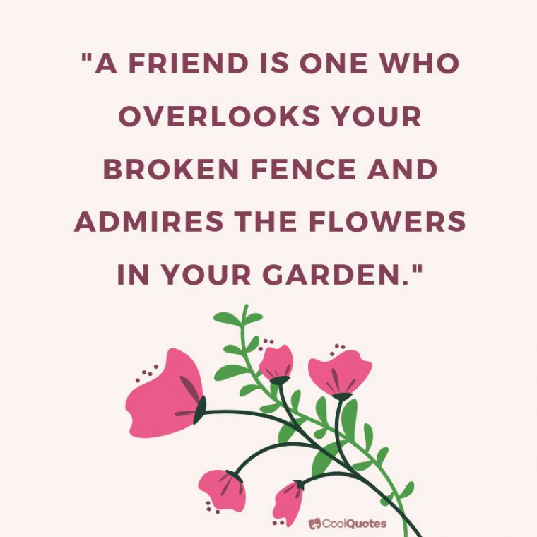 """Friend Quotes - """"A friend is one who overlooks your broken fence and admires the flowers in your garden."""""""