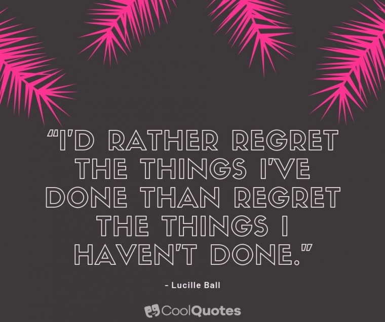 """Motivational Picture Quotes For Women - """"I'd rather regret the things I've done than regret the things I haven't done."""""""