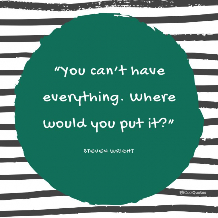 """Funny Motivational Picture Quotes - """"You can't have everything. Where would you put it?"""""""