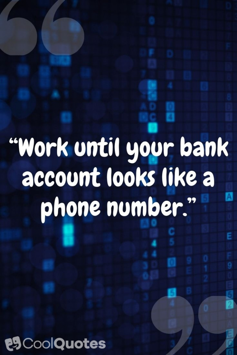 """Funny Motivational Picture Quotes - """"Work until your bank account looks like a phone number."""""""