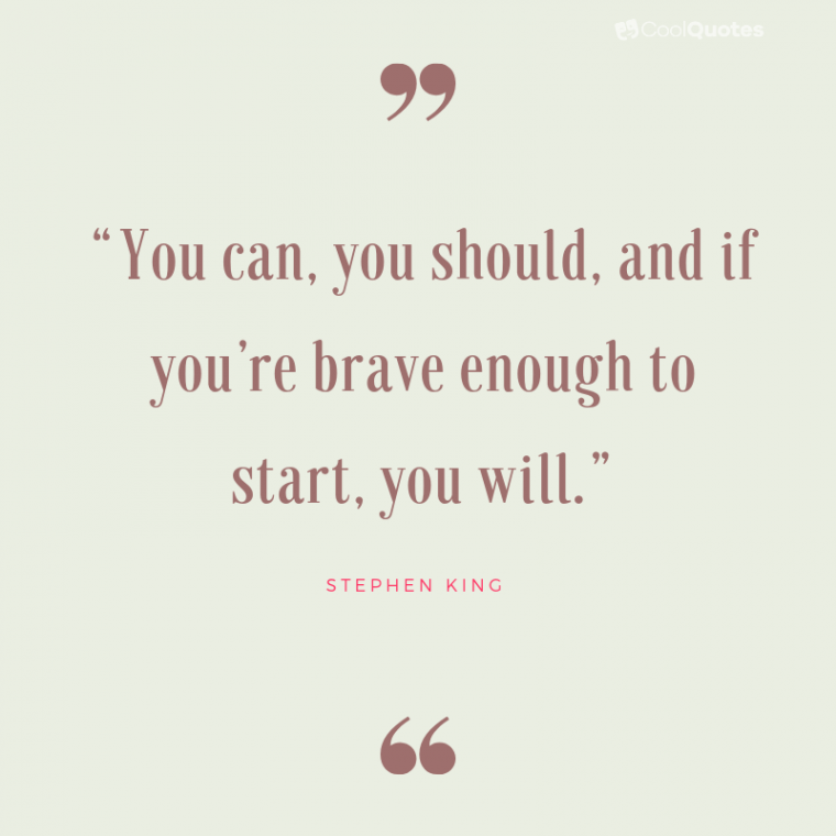 """Positive Life Quotes - """"You can, you should, and if you're brave enough to start, you will."""""""
