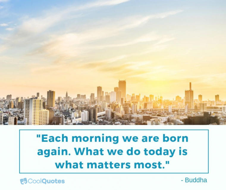 """Inspirational Morning Picture Quotes - """"Each morning we are born again. What we do today is what matters most."""""""