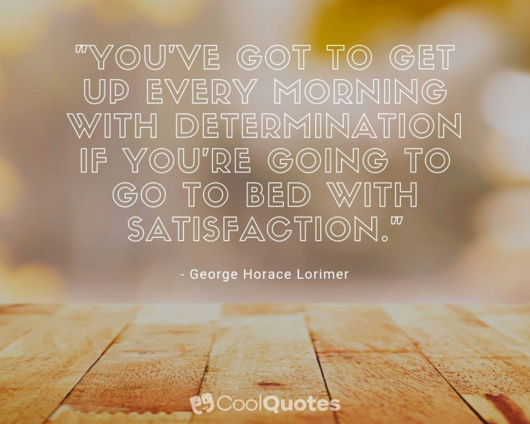 """Inspirational Morning Picture Quotes - """"You've got to get up every morning with determination if you're going to go to bed with satisfaction."""""""