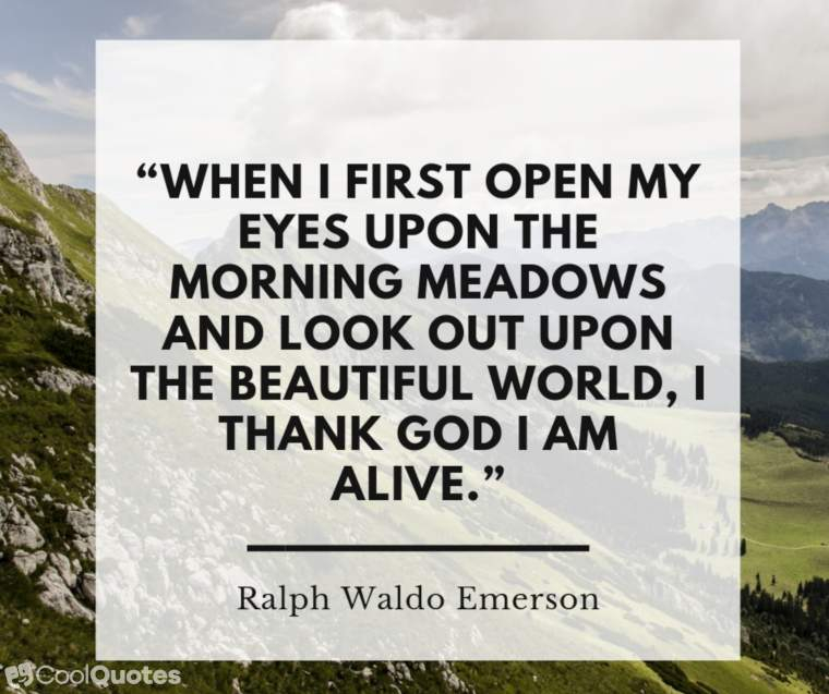 """Inspirational Morning Picture Quotes - """"When I first open my eyes upon the morning meadows and look out upon the beautiful world, I thank God I am alive."""""""