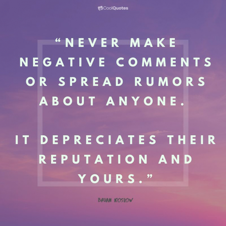 """Positive Life Quotes - """"Never make negative comments or spread rumors about anyone. It depreciates their reputation and yours."""""""