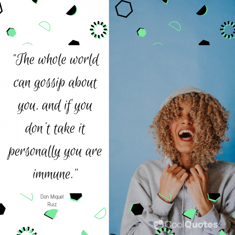 """""""The whole world can gossip about you, and if you don't take it personally you are immune."""""""
