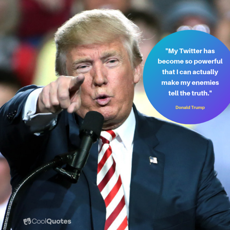 "Donald Trump Quotes - ""My Twitter has become so powerful that I can actually make my enemies tell the truth."""