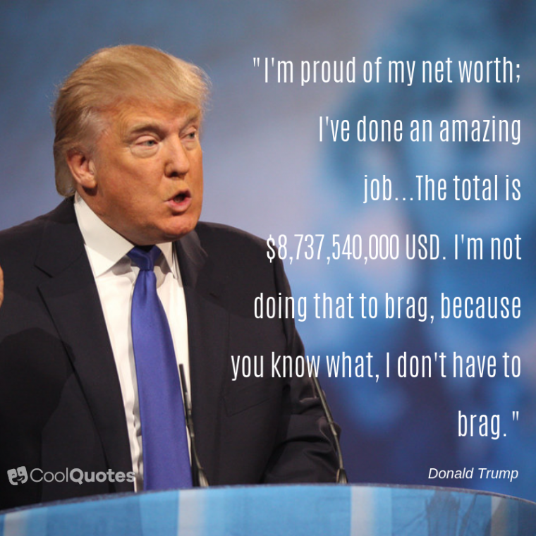 "Donald Trump Quotes - ""I'm proud of my net worth; I've done an amazing job...The total is $8,737,540,000 USD. I'm not doing that to brag, because you know what, I don't have to brag."""