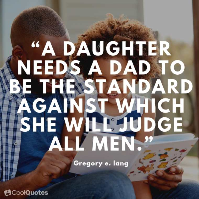 """Father Daughter Picture Quotes - """"A daughter needs a dad to be the standard against which she will judge all men."""""""