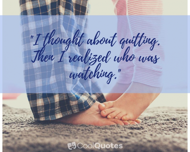 """Father Daughter Picture Quotes - """"I thought about quitting. Then I realized who was watching."""""""