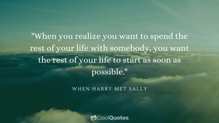 "Love Picture Quotes From Movies - ""When you realize you want to spend the rest of your life with somebody, you want the rest of your life to start as soon as possible."""