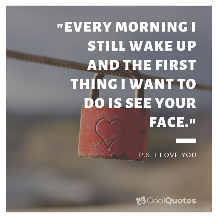 "Love Picture Quotes From Movies - ""Every morning I still wake up and the first thing I want to do is see your face."""
