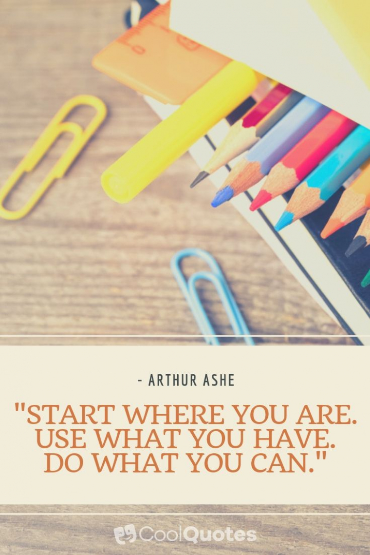 "Inspirational Picture Quotes For Students - ""Start where you are. Use what you have. Do what you can."""