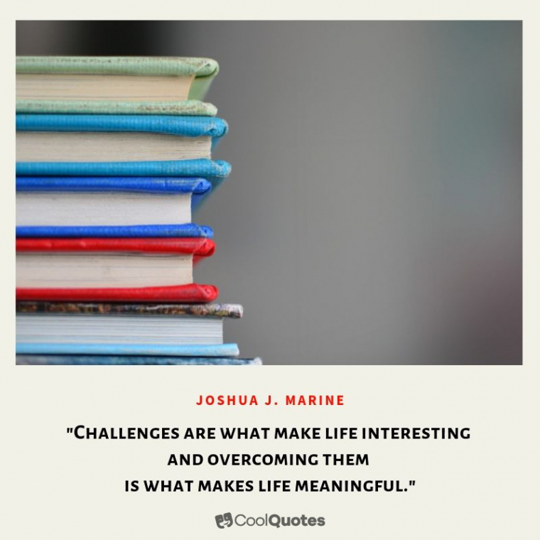 "Inspirational Picture Quotes For Students - ""Challenges are what make life interesting and overcoming them is what makes life meaningful."""