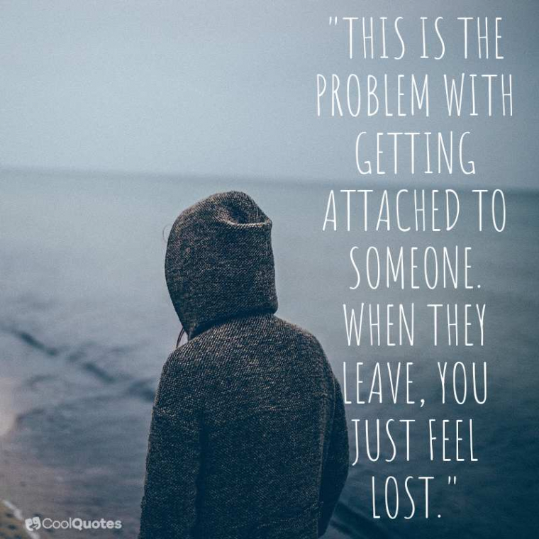 """Sad Love Picture Quotes - """"This is the problem with getting attached to someone. When they leave, you just feel lost."""""""