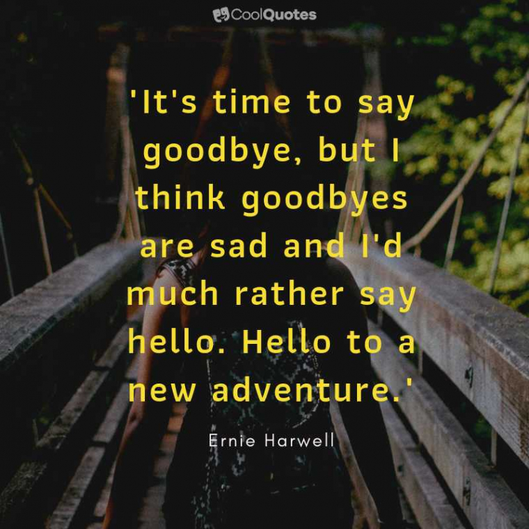 """Sad Love Picture Quotes - """"It's time to say goodbye, but I think goodbyes are sad and I'd much rather say hello. Hello to a new adventure. """""""
