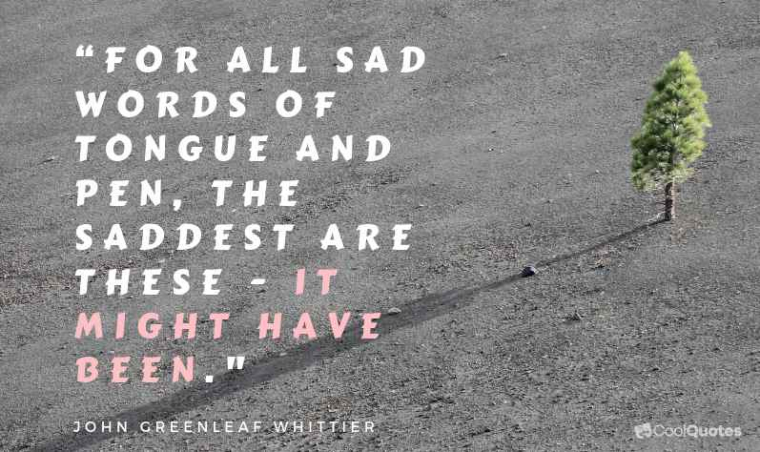 """Sad Love Picture Quotes - """"For all sad words of tongue and pen, the saddest are these, """"It might have been."""""""""""
