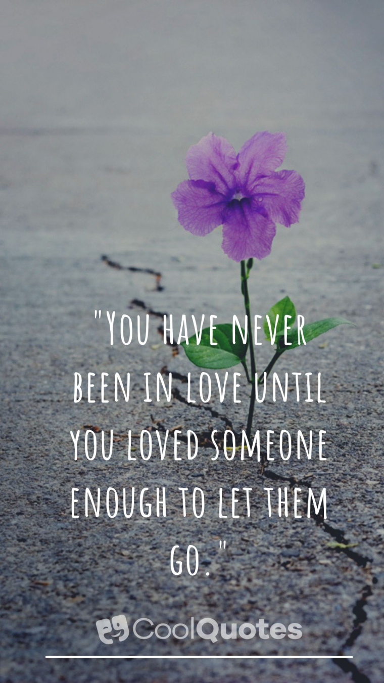 """Sad Love Picture Quotes - """"You have never been in love until you loved someone enough to let them go."""""""