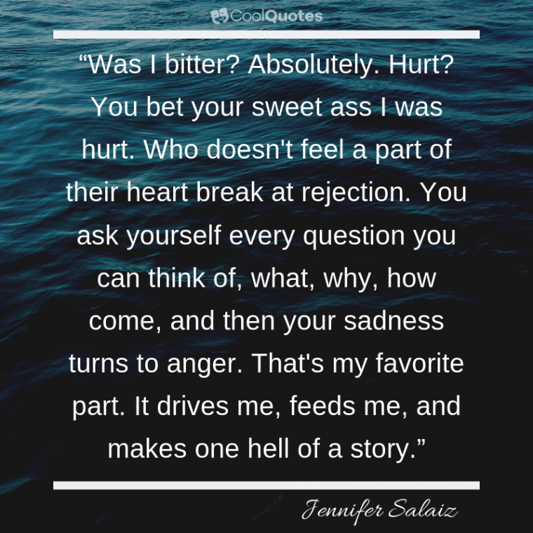 """Sad Love Picture Quotes - """"Was I bitter? Absolutely. Hurt? You bet your sweet ass I was hurt. Who doesn't feel a part of their heart break at rejection. You ask yourself every question you can think o"""