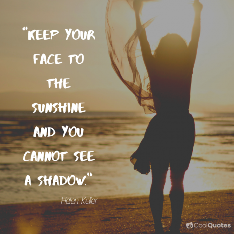 "Positive Life Picture Quotes - ""Keep your face to the sunshine and you cannot see a shadow."""