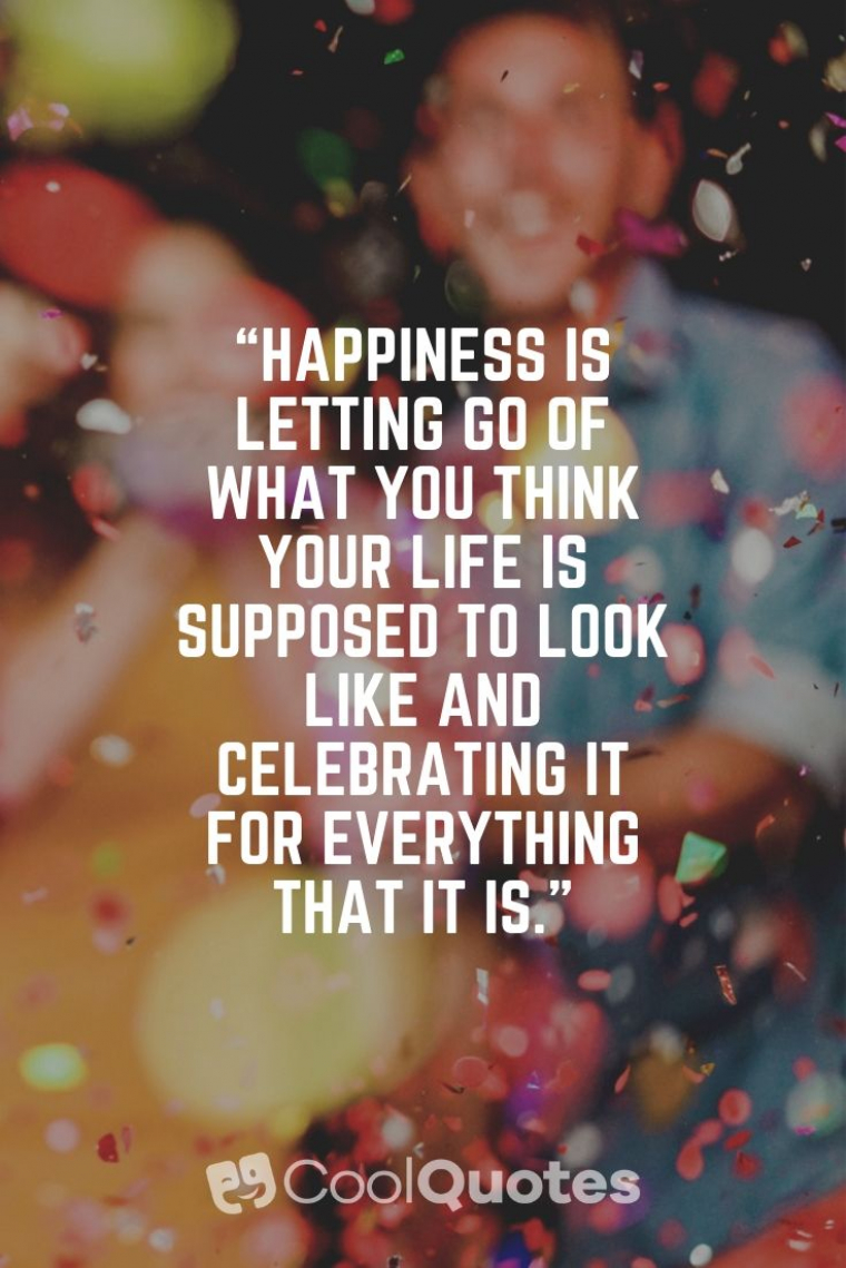 "Positive Life Picture Quotes - ""Happiness is letting go of what you think your life is supposed to look like and celebrating it for everything that it is."""