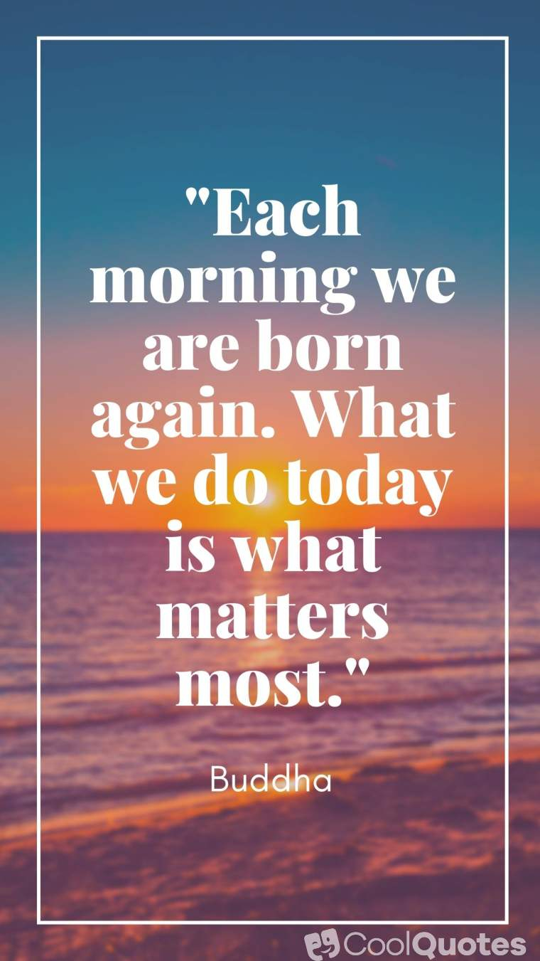 """Good morning quotes - """"Each morning we are born again. What we do today is what matters most."""""""