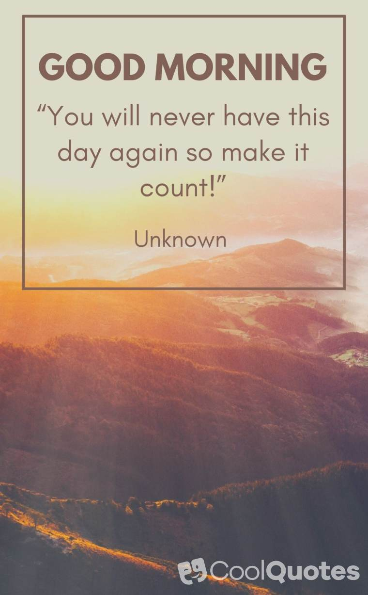 """Good morning quotes - """"You will never have this day again so make it count!"""""""