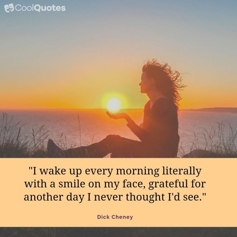 """Good morning quotes - """"I wake up every morning literally with a smile on my face, grateful for another day I never thought I'd see."""""""