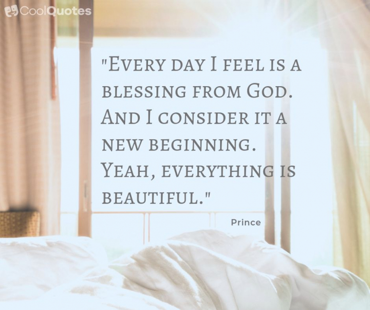 """Good Morning Picture Quotes - """"Every day I feel is a blessing from God. And I consider it a new beginning. Yeah, everything is beautiful."""""""