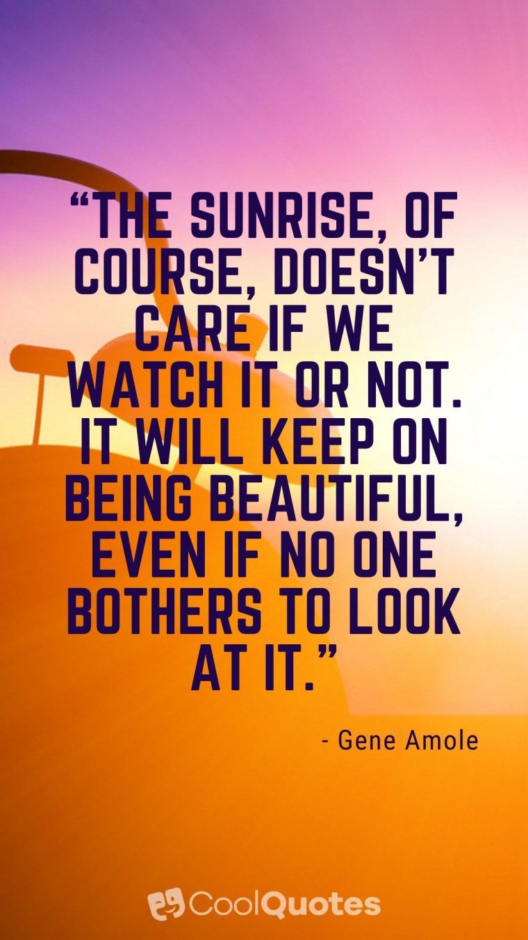 """Good Morning Picture Quotes - """"The sunrise, of course, doesn't care if we watch it or not. It will keep on being beautiful, even if no one bothers to look at it."""""""