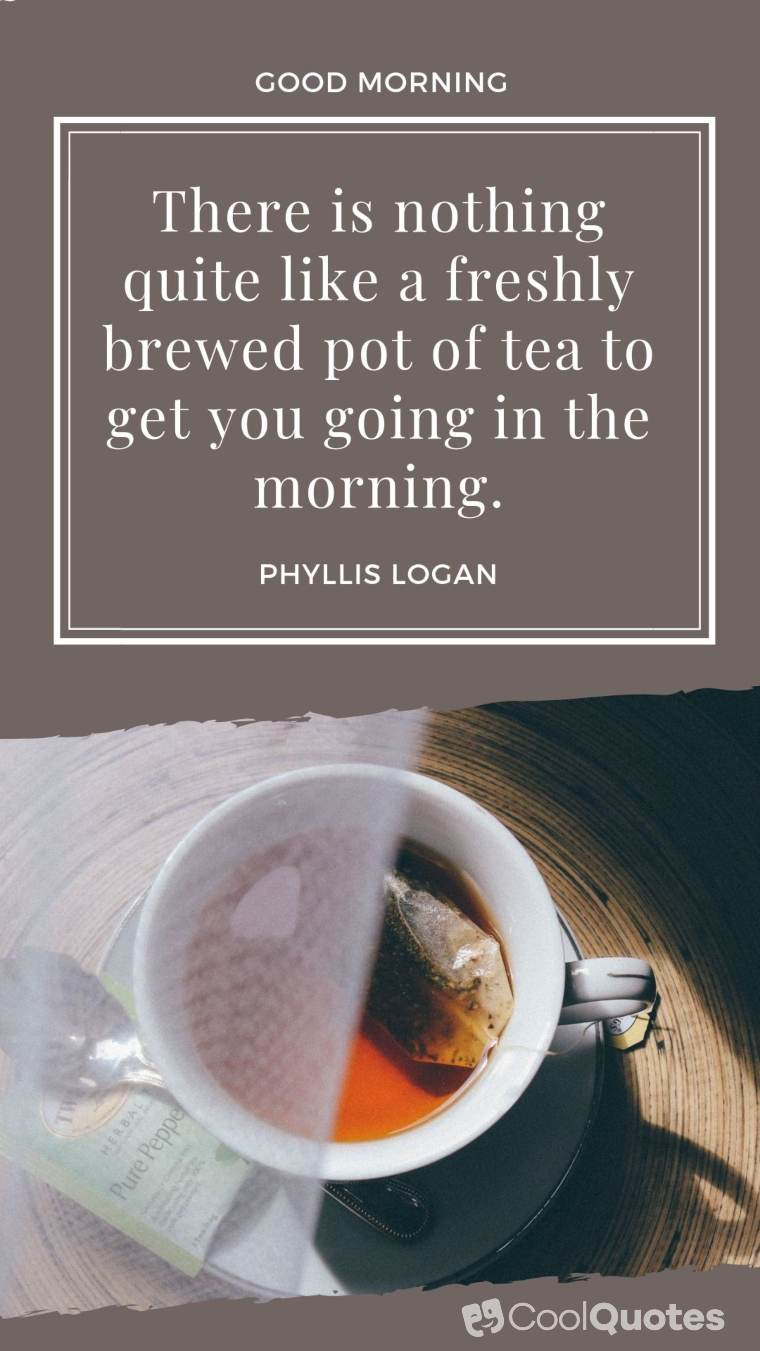 """Good Morning Picture Quotes - """"There is nothing quite like a freshly brewed pot of tea to get you going in the morning."""""""