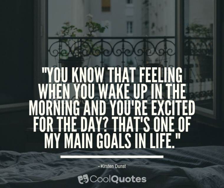 """Good Morning Picture Quotes - """"You know that feeling when you wake up in the morning and you're excited for the day? That's one of my main goals in life."""""""