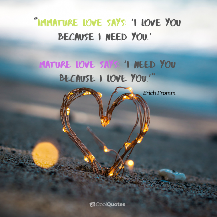"""Short Love Picture Quotes - """"Immature love says: 'I love you because I need you.' Mature love says 'I need you because I love you.'"""""""