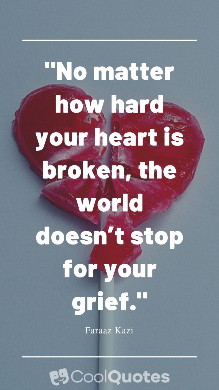 """Heartbreak Picture Quotes - """"No matter how hard your heart is broken, the world doesn't stop for your grief."""""""