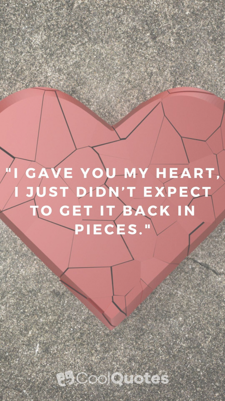 """Heartbreak Picture Quotes - """"I gave you my heart, I just didn't expect to get it back in pieces."""""""