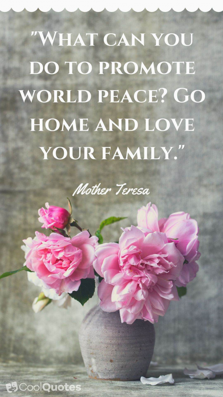 "Family Picture Quotes - ""What can you do to promote world peace? Go home and love your family."""