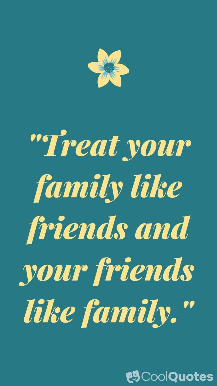 "Family Picture Quotes - ""Treat your family like friends and your friends like family."""