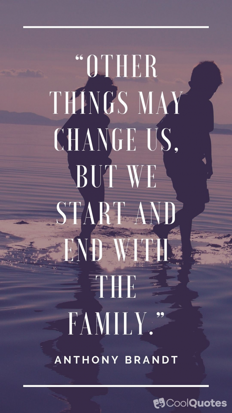 "Family Picture Quotes - ""Other things may change us, but we start and end with the family."""