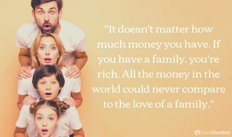 "Family Picutre Quotes - ""It doesn't matter how much money you have. If you have family, you're rich. All the money in the world could never compare to the love of a family."""