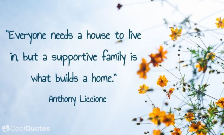 "Family Picutre Quotes - ""Everyone needs a house to live in, but a supportive family is what builds a home."""