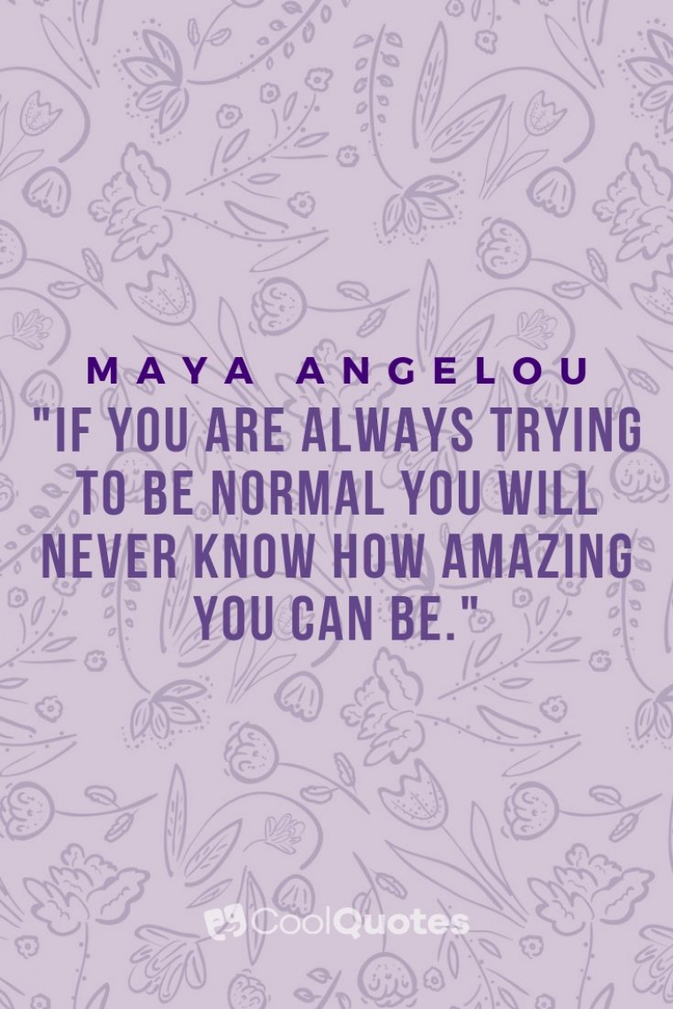 "Maya Angelou Picture Quotes - ""If you are always trying to be normal you will never know how amazing you can be."""