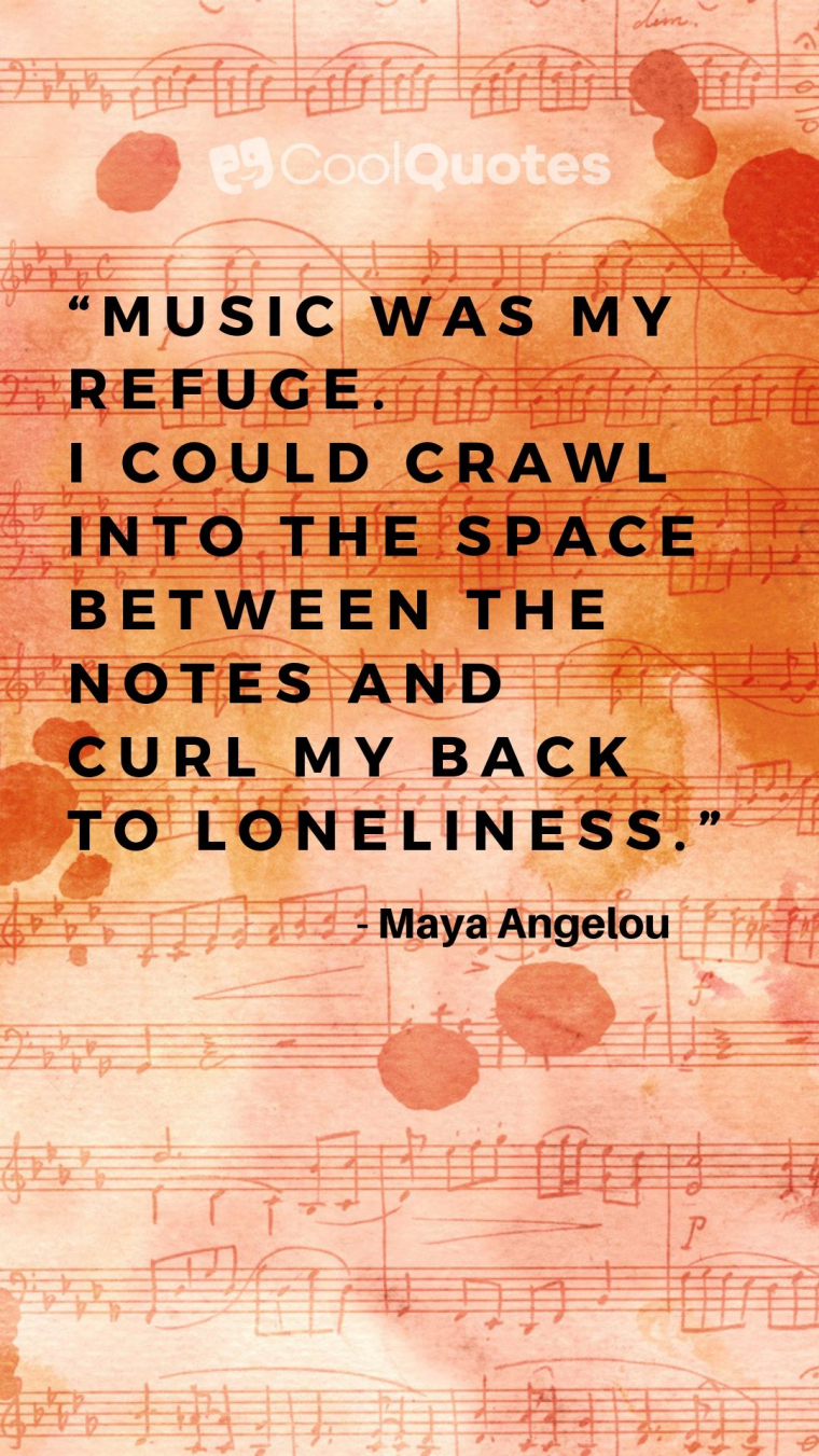 "Maya Angelou Picture Quotes - ""Music was my refuge. I could crawl into the space between the notes and curl my back to loneliness."""