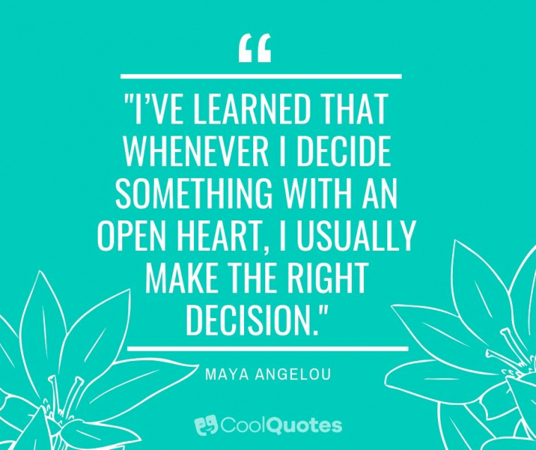 "Maya Angelou Picture Quotes - ""I've learned that whenever I decide something with an open heart, I usually make the right decision."""