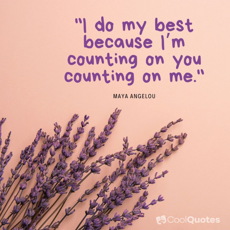 "Maya Angelou Picture Quotes - ""I do my best because I'm counting on you counting on me."""