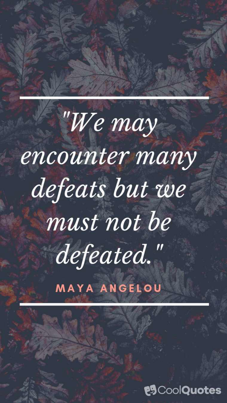 "Maya Angelou Picture Quotes - ""We may encounter many defeats but we must not be defeated."""